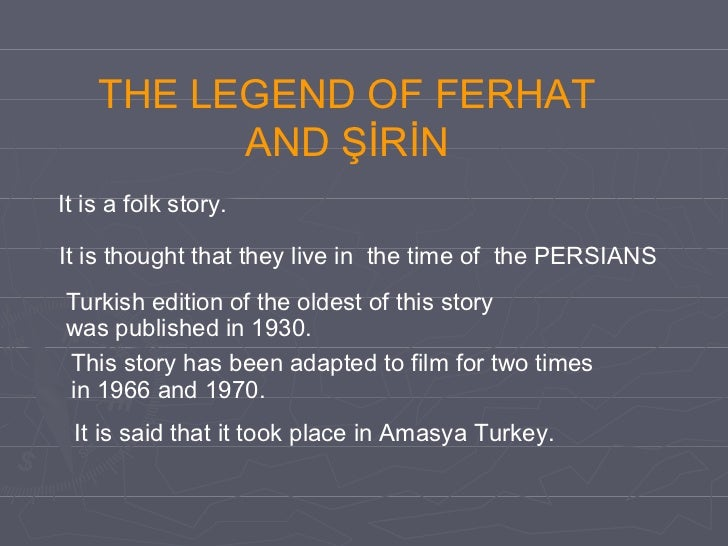 THE LEGEND OF FERHAT AND ŞİRİN It is thought that they live in  the time of  the PERSIANS Turkish edition of the oldest of...