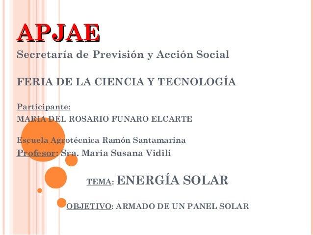 APJAE Secretaría de Previsión y Acción Social FERIA DE LA CIENCIA Y TECNOLOGÍA Participante: MARIA DEL ROSARIO FUNARO ELCA...