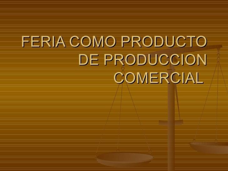 FERIA COMO PRODUCTO DE PRODUCCION COMERCIAL
