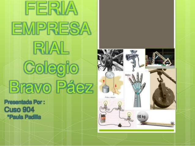 FERIA  EMPRESA  RIAL  Colegio  Bravo Páez  Presentada Por :  Cuso 904  *Paula Padilla