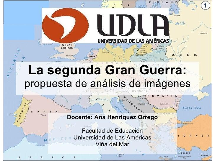 La segunda Gran Guerra:   propuesta de análisis de imágenes Docente: Ana Henríquez Orrego Facultad de Educación Universida...