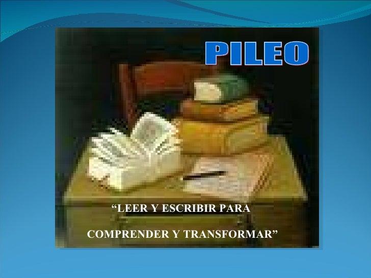 """"""" LEER Y ESCRIBIR PARA  COMPRENDER Y TRANSFORMAR""""  PILEO"""
