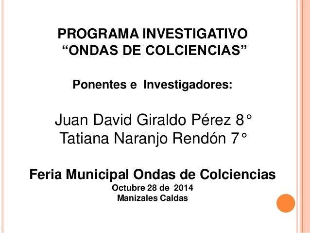 """PROGRAMA INVESTIGATIVO  """"ONDAS DE COLCIENCIAS""""  Ponentes e Investigadores:  Juan David Giraldo Pérez 8°  Tatiana Naranjo R..."""