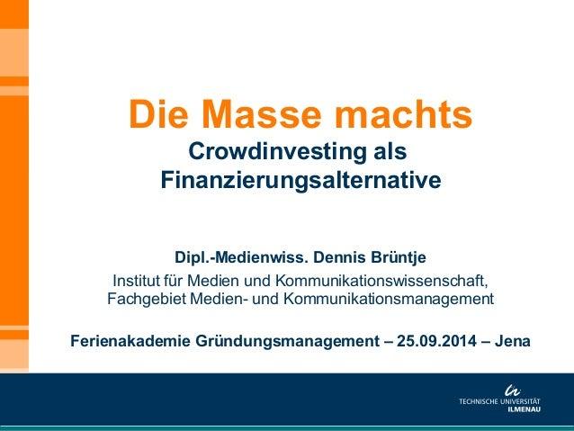 Die Masse machts  Crowdinvesting als  Finanzierungsalternative  Dipl.-Medienwiss. Dennis Brüntje  Institut für Medien und ...