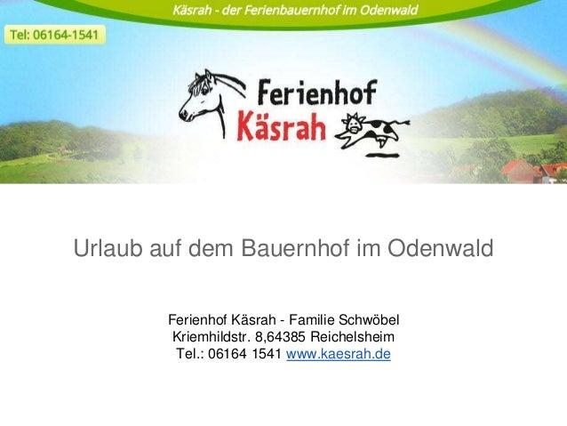 Urlaub auf dem Bauernhof im Odenwald Ferienhof Käsrah - Familie Schwöbel Kriemhildstr. 8,64385 Reichelsheim Tel.: 06164 15...
