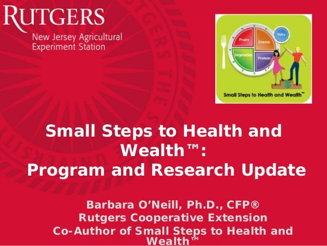 Small Steps to Health and Wealth™: Program and Research Update Barbara O'Neill, Ph.D., CFP® Rutgers Cooperative Extension ...
