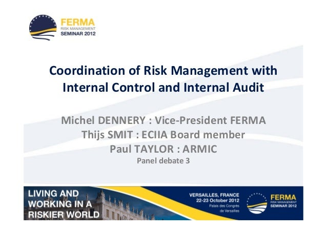 Coordination of Risk Management with  Internal Control and Internal Audit Michel DENNERY : Vice-President FERMA    Thijs S...