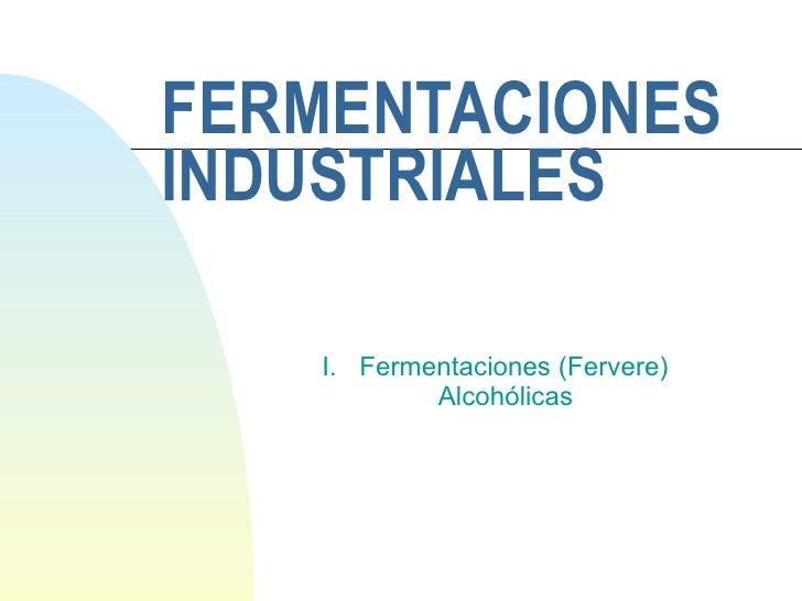 FERMENTACIONES INDUSTRIALES I.  Fermentaciones (Fervere)    Alcohólicas