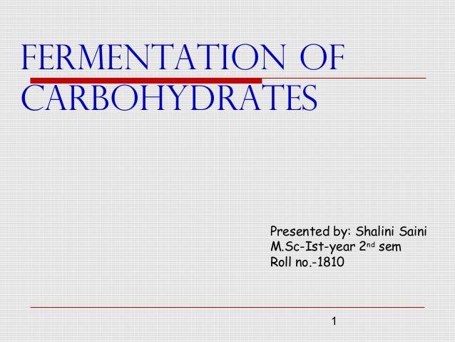 1 FERMENTATION OF CARBOHYDRATES Presented by: Shalini Saini M.Sc-Ist-year 2nd sem Roll no.-1810