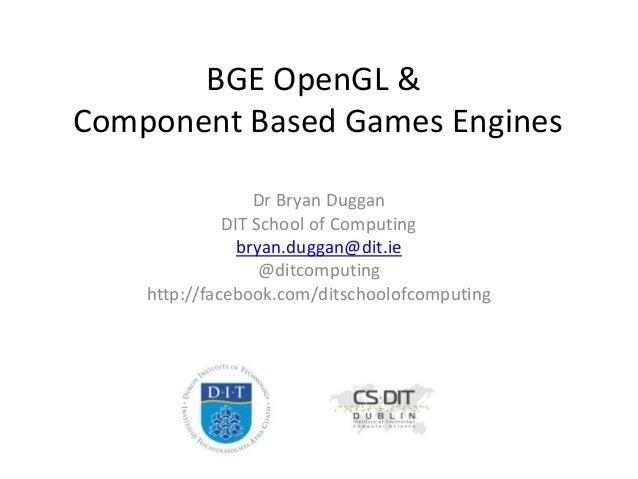 BGE OpenGL & Component Based Games Engines Dr Bryan Duggan DIT School of Computing bryan.duggan@dit.ie @ditcomputing http:...