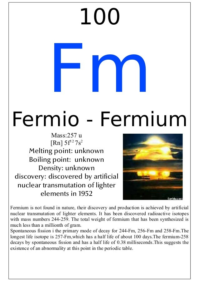 100FmFermio - FermiumMass:257 u[Rn] 5f127s2Melting point: unknownBoiling point: unknownDensity: unknowndiscovery: discover...