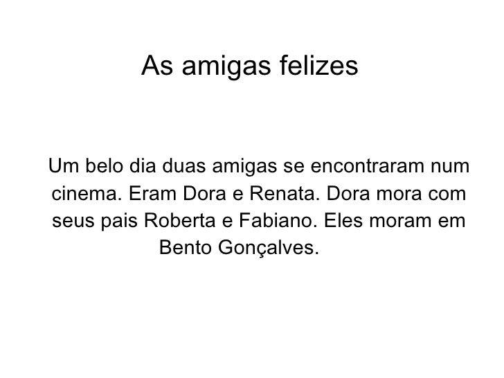 As amigas felizes Um belo dia duas amigas se encontraram num cinema. Eram Dora e Renata. Dora mora com seus pais Roberta e...