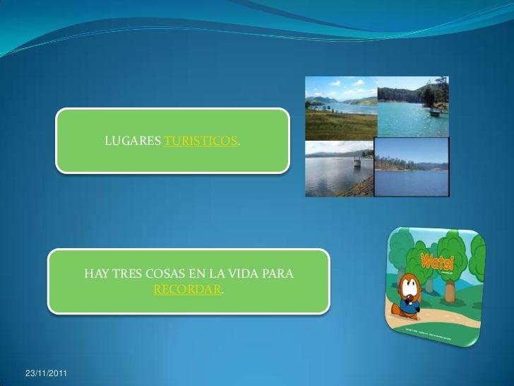LUGARES TURISTICOS.             HAY TRES COSAS EN LA VIDA PARA                       RECORDAR.23/11/2011