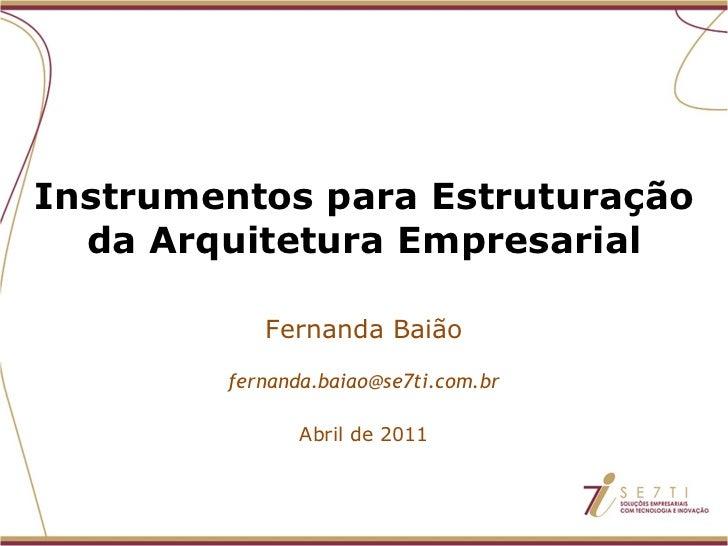 Instrumentos para Estruturação da Arquitetura Empresarial Fernanda Baião [email_address] Abril de 2011