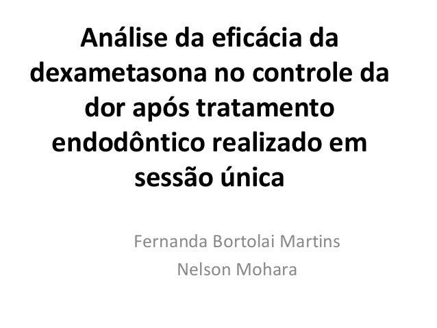 Análise da eficácia da dexametasona no controle da dor após tratamento endodôntico realizado em sessão única Fernanda Bort...