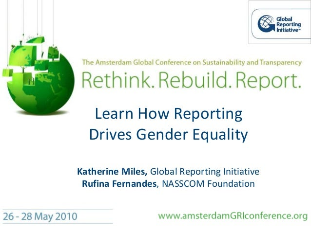 Learn How Reporting Drives Gender Equality Katherine Miles, Global Reporting Initiative Rufina Fernandes, NASSCOM Foundati...