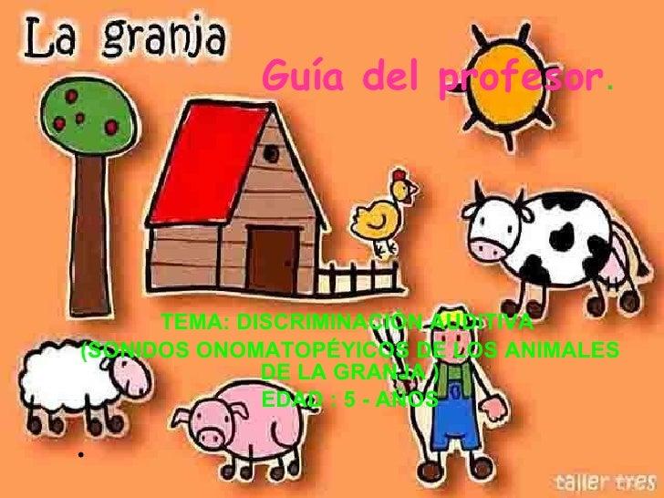 Guía del profesor . <ul><li>TEMA: DISCRIMINACIÓN AUDITIVA  </li></ul><ul><li>(SONIDOS ONOMATOPÉYICOS DE LOS ANIMALES DE LA...