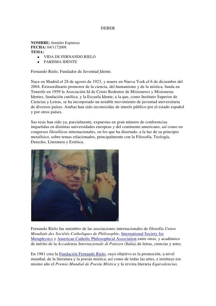 DEBER<br />NOMBRE: Jennifer Espinoza<br />FECHA: 04/1172009.<br />TEMA: <br />VIDA DE FERNANDO RIELO<br />FARISMA IDENTE<b...