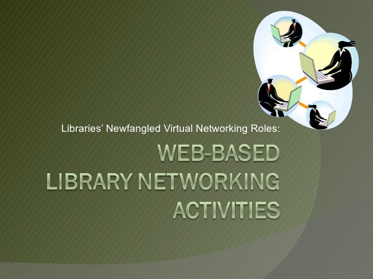 Libraries' New-fangled Virtual Networking Roles: Web-based Library Networking Activities