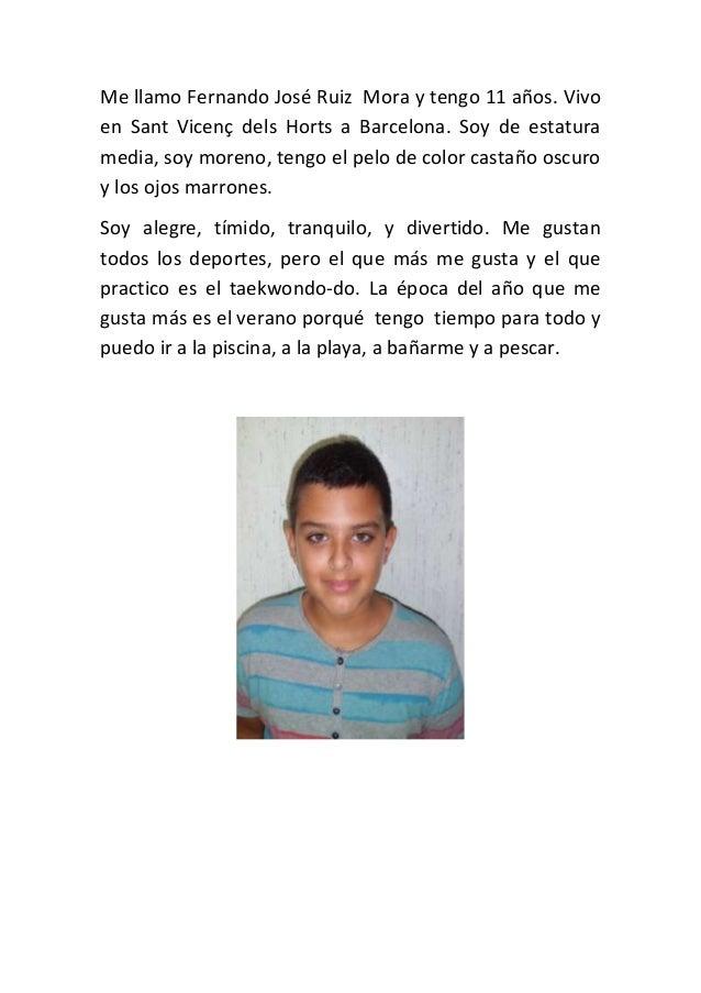 Me llamo Fernando José Ruiz Mora y tengo 11 años. Vivo en Sant Vicenç dels Horts a Barcelona. Soy de estatura media, soy m...