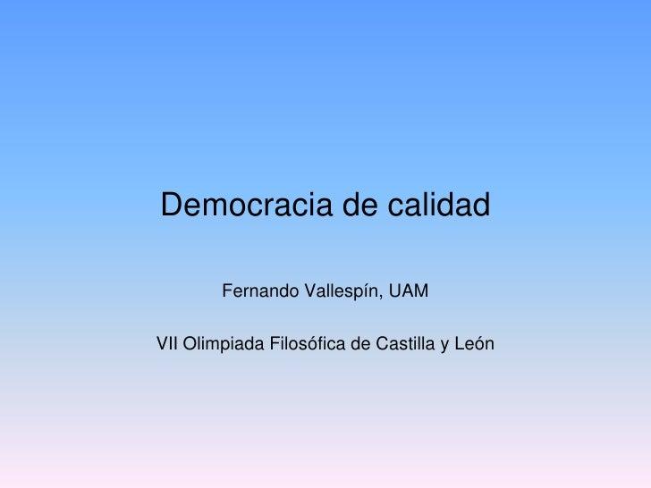 Democracia de calidad        Fernando Vallespín, UAMVII Olimpiada Filosófica de Castilla y León