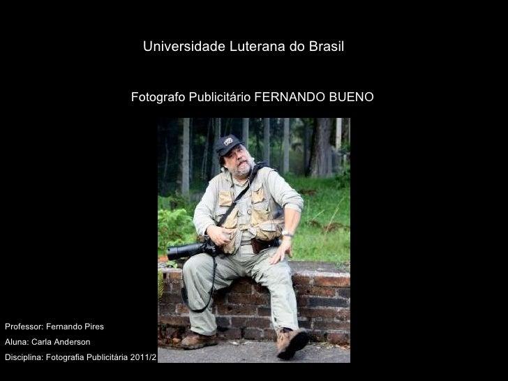 Fotografo Publicitário FERNANDO BUENO Universidade Luterana do Brasil Professor: Fernando Pires Aluna: Carla Anderson Disc...