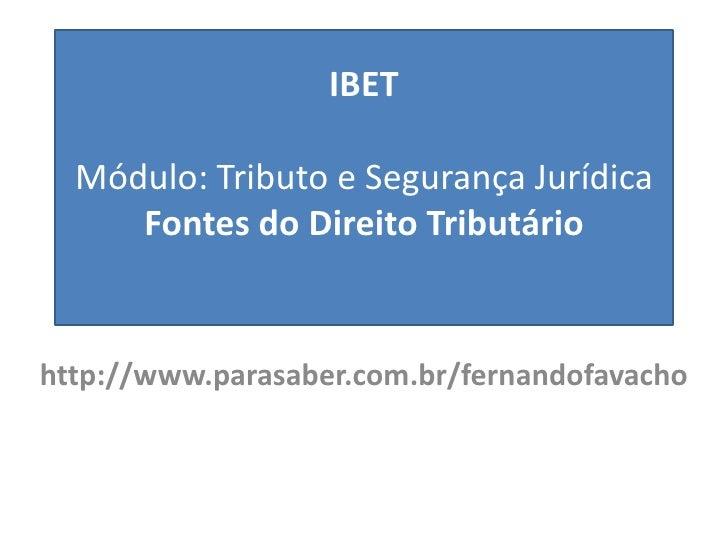 IBET  Módulo: Tributo e Segurança Jurídica     Fontes do Direito Tributáriohttp://www.parasaber.com.br/fernandofavacho