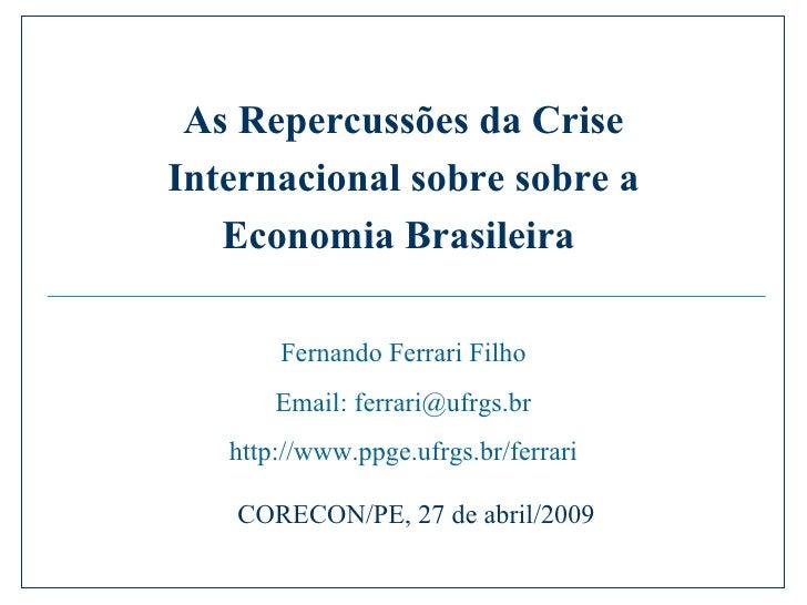 Fernando Ferrari Filho Email: ferrari@ufrgs.br http://www.ppge.ufrgs.br/ferrari CORECON/PE, 27 de abril/2009 As Repercussõ...