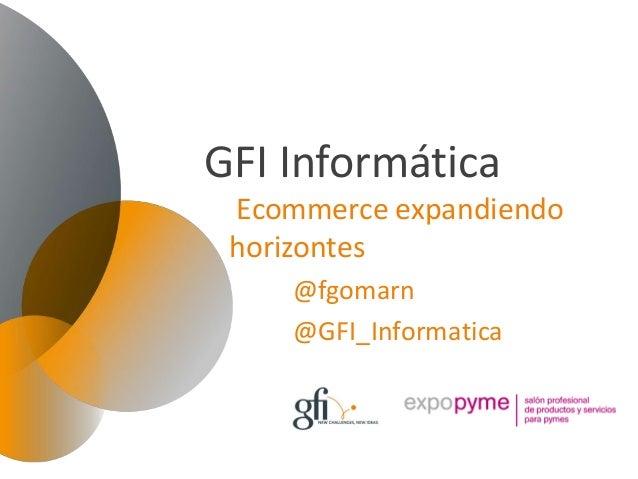 GFI Informática Ecommerce expandiendo horizontes     @fgomarn     @GFI_Informatica