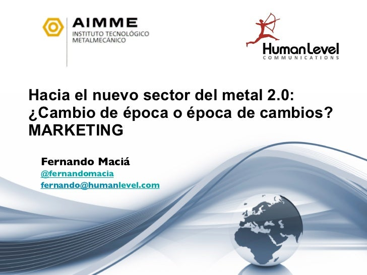 Hacia el nuevo sector del metal 2.0:  ¿Cambio de época o época de cambios? MARKETING Fernando Maciá @ fernandomacia [email...