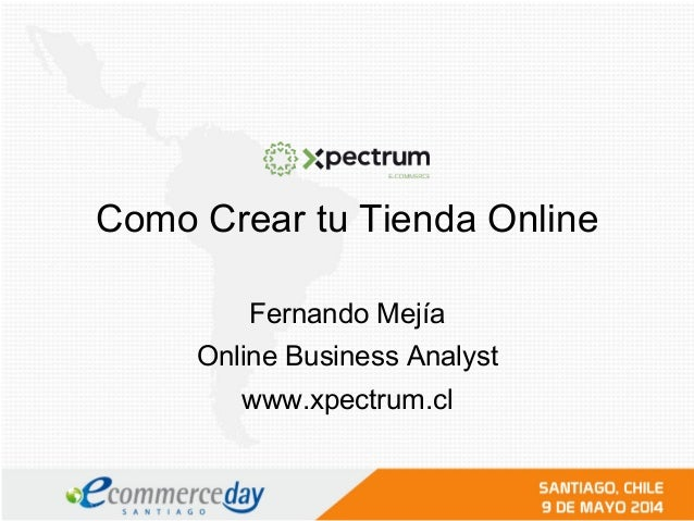 Como Crear tu Tienda Online Fernando Mejía Online Business Analyst www.xpectrum.cl
