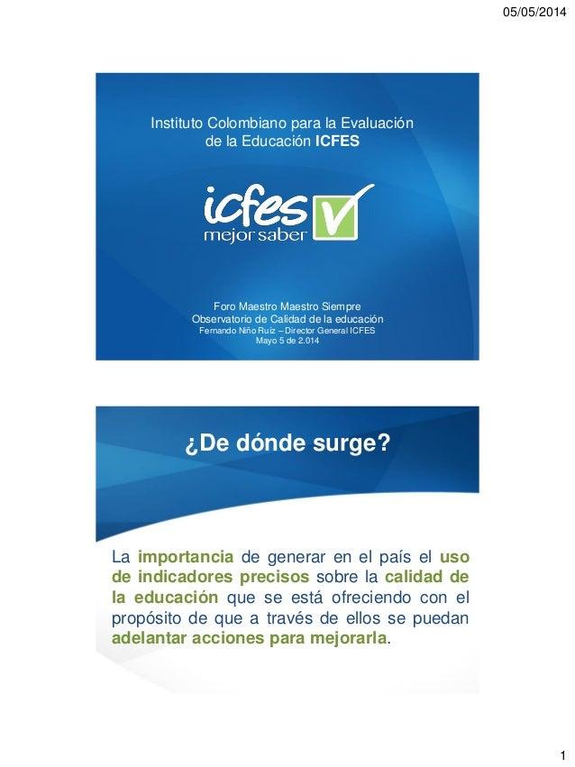 05/05/2014 1 Instituto Colombiano para la Evaluación de la Educación ICFES Foro Maestro Maestro Siempre Observatorio de Ca...