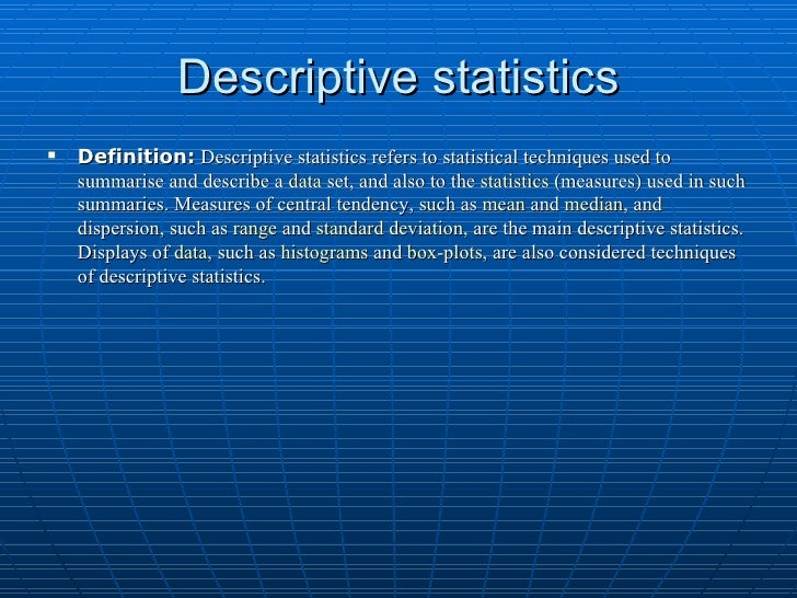 Descriptive statistics <ul><li>Definition:   Descriptive statistics refers to statistical techniques used to summarise and...