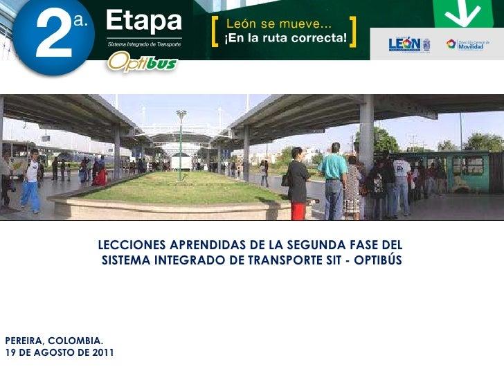 PEREIRA, COLOMBIA. 19 DE AGOSTO DE 2011 LECCIONES APRENDIDAS DE LA SEGUNDA FASE DEL  SISTEMA INTEGRADO DE TRANSPORTE SIT -...