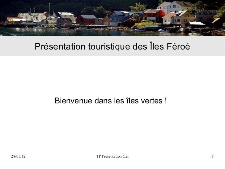 Présentation touristique des Îles Féroé                Bienvenue dans les îles vertes !28/03/12                   TP Prése...