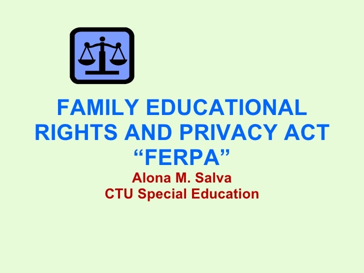 """FAMILY EDUCATIONAL RIGHTS AND PRIVACY ACT """"FERPA"""" Alona M. Salva CTU Special Education"""