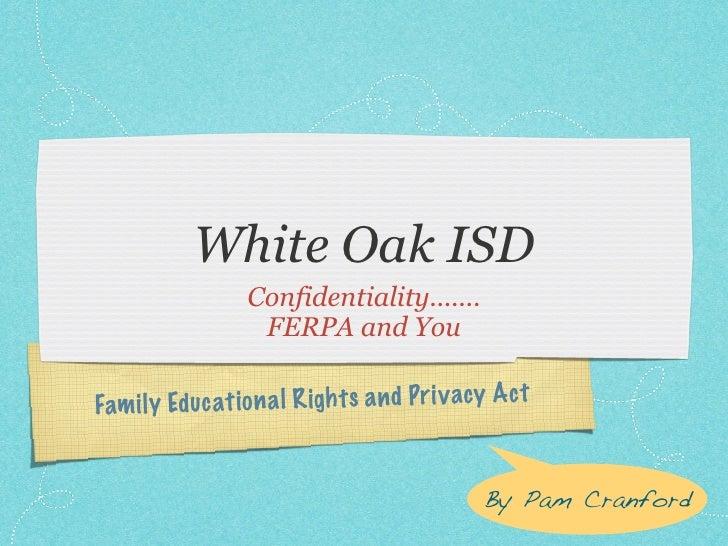 White Oak ISD                    Confidentiality.......                     FERPA and You  Fam il y Ed uc ati on a l R igh...