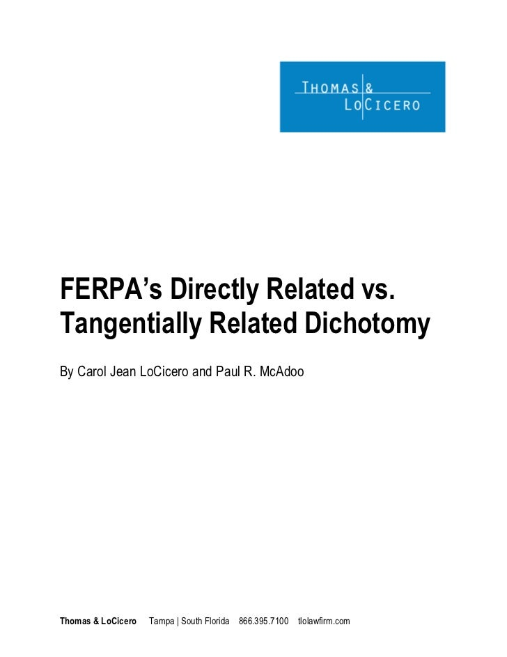 FERPA's Directly Related vs.Tangentially Related DichotomyBy Carol Jean LoCicero and Paul R. McAdooThomas & LoCicero   Tam...