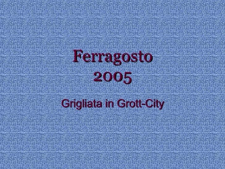 Ferragosto 2005   Grott City
