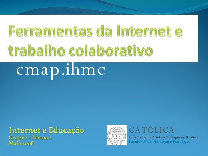 cmap.ihmc CATÓLICA Universidade Católica Portuguesa   Lisboa Faculdade de Educação e Psicologia