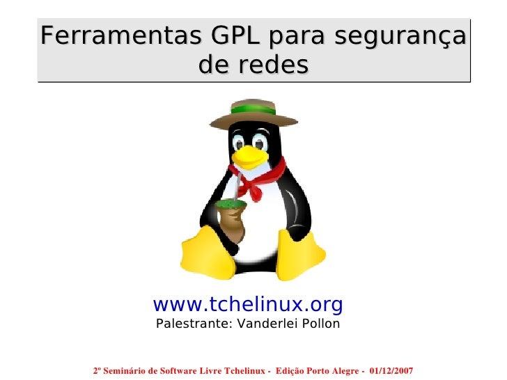 Ferramentas GPL para segurança            de redes                      www.tchelinux.org                   Palestrante: V...