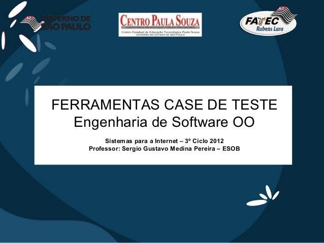 FERRAMENTAS CASE DE TESTE  Engenharia de Software OO         Sistemas para a Internet – 3º Ciclo 2012    Professor: Sergio...