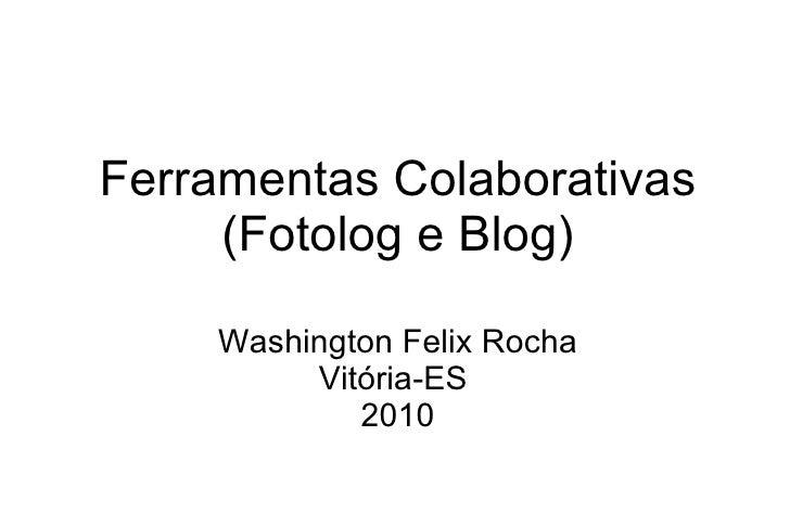 Ferramentas Colaborativas (Fotolog e Blog) Washington Felix Rocha Vitória-ES  2010