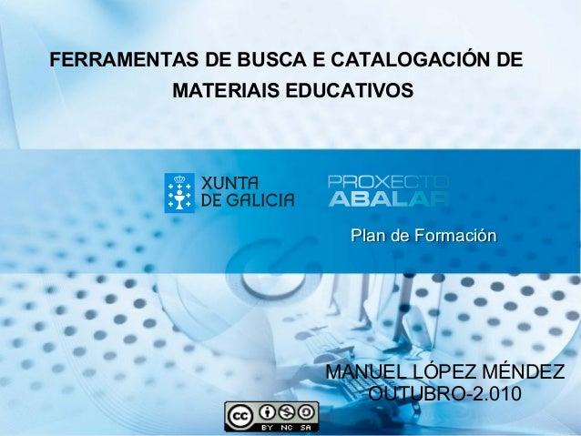 Plan de FormaciónPlan de Formación FERRAMENTAS DE BUSCA E CATALOGACIÓN DE MANUEL LÓPEZ MÉNDEZ OUTUBRO-2.010 MATERIAIS EDUC...