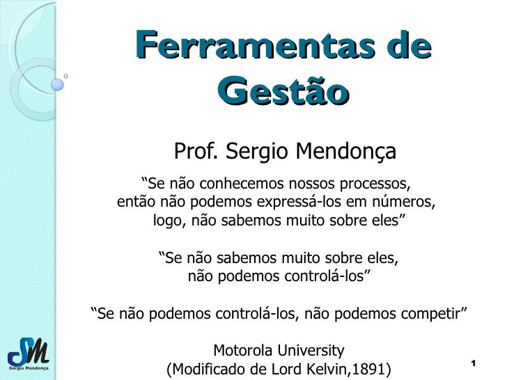 """Ferramentas de Gestão Prof. Sergio Mendonça """" Se não conhecemos nossos processos,  então não podemos expressá-los em númer..."""
