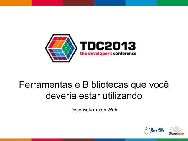 Globalcode – Open4educationFerramentas e Bibliotecas que vocêdeveria estar utilizandoDesenvolvimento Web
