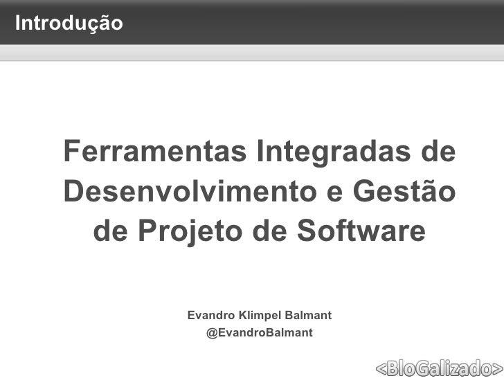 <ul>Introdução </ul><ul>Evandro Klimpel Balmant @EvandroBalmant </ul><ul>Ferramentas Integradas de <li>Desenvolvimento e G...