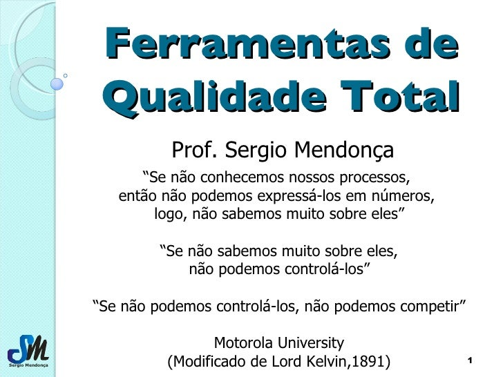 """Ferramentas de Qualidade Total Prof. Sergio Mendonça """" Se não conhecemos nossos processos,  então não podemos expressá-los..."""