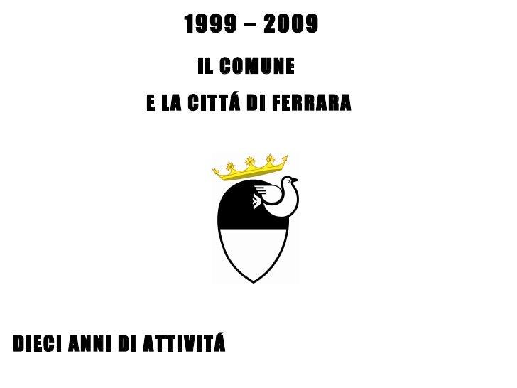 IL COMUNE  E LA CITTÁ DI FERRARA DIECI ANNI DI ATTIVITÁ 1999 – 2009