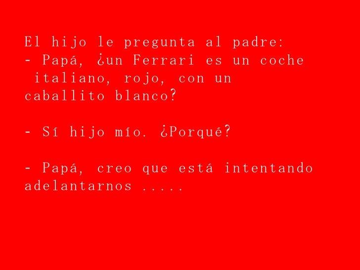 El hijo le pregunta al padre: - Papá, ¿un Ferrari es un coche  italiano, rojo, con un caballito blanco? - Sí hijo mío. ¿Po...
